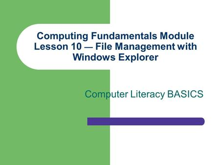 Computing Fundamentals Module Lesson 10 — File Management with Windows Explorer Computer Literacy BASICS.