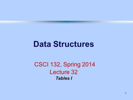 1 Data Structures CSCI 132, Spring 2014 Lecture 32 Tables I.