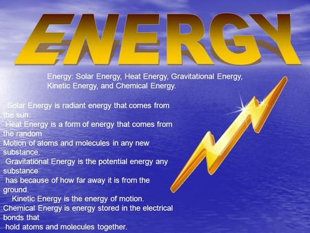 Energy: Solar Energy, Heat Energy, Gravitational Energy, Kinetic Energy, and Chemical Energy. Solar Energy is radiant energy that comes from the sun. Heat.
