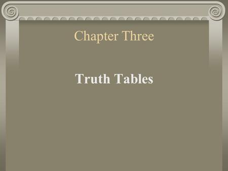 Chapter Three Truth Tables 1. Computing Truth-Values We can use truth tables to determine the truth-value of any compound sentence containing one of.