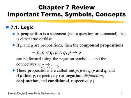 Barnett/Ziegler/Byleen Finite Mathematics 11e1 Chapter 7 Review Important Terms, Symbols, Concepts 7.1. Logic A proposition is a statement (not a question.