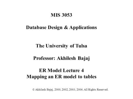 MIS 3053 Database Design & Applications The University of Tulsa Professor: Akhilesh Bajaj ER Model Lecture 4 Mapping an ER model to tables © Akhilesh Bajaj,