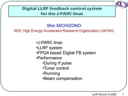 LLRF-05 Oct.10,20051 Digital LLRF feedback control system for the J-PARC linac Shin MICHIZONO KEK, High Energy Accelerator Research Organization (JAPAN)