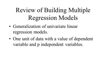 Review of Building Multiple Regression Models Generalization of univariate linear regression models. One unit of data with a value of dependent variable.