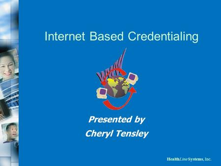 HealthLine Systems, Inc. Internet Based Credentialing Presented by Cheryl Tensley.