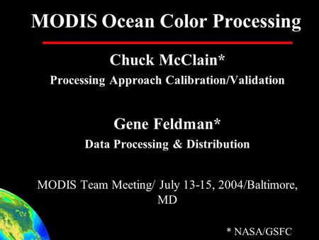 MODIS Ocean Color Processing Chuck McClain* Processing Approach Calibration/Validation Gene Feldman* Data Processing & Distribution MODIS Team Meeting/