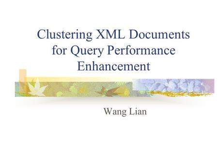 Clustering XML Documents for Query Performance Enhancement Wang Lian.