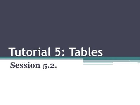 Tutorial 5: Tables Session 5.2.. OBJECTIVES Marking row groups Marking column groups Setting the table frame Specifying the table's internal gridlines.