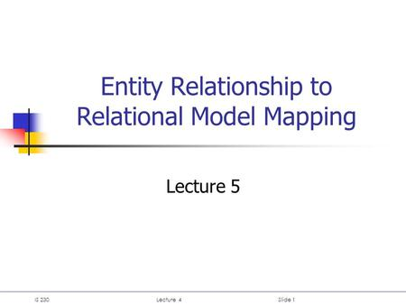 IS 230Lecture 4Slide 1 Entity Relationship to Relational Model Mapping Lecture 5.