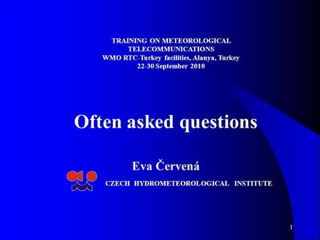 1 Often asked questions Eva Červená CZECH HYDROMETEOROLOGICAL INSTITUTE TRAINING ON METEOROLOGICAL TELECOMMUNICATIONS WMO RTC-Turkey facilities, Alanya,