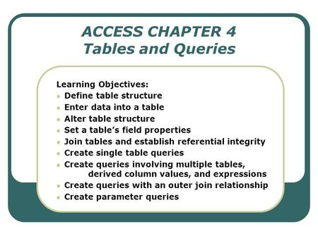 ACCESS CHAPTER 4 Tables and Queries Learning Objectives: Define table structure Enter data into a table Alter table structure Set a table's field properties.