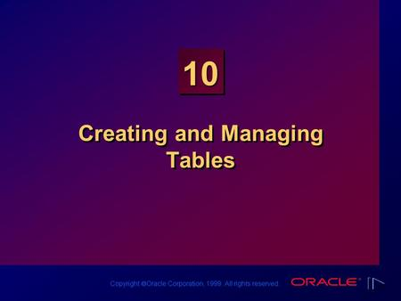 Copyright  Oracle Corporation, 1999. All rights reserved. 10 Creating and Managing Tables.