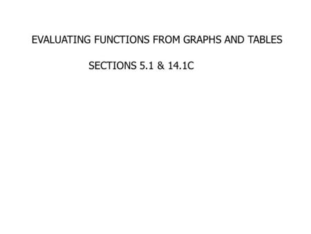 EVALUATING FUNCTIONS FROM GRAPHS AND TABLES SECTIONS 5.1 & 14.1C.