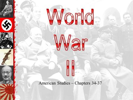 American Studies – Chapters 34-37 Essential Question Could World War II have been prevented?