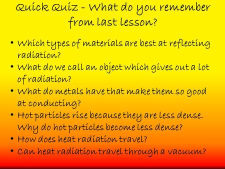 Quick Quiz - What do you remember from last lesson? Which types of materials are best at reflecting radiation? What do we call an object which gives out.