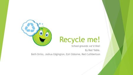 Recycle me! School grounds we'd like! By Red Table. Beth Orriss, Joshua Edgington, Ezri Osborne, Red Cuthbertson.