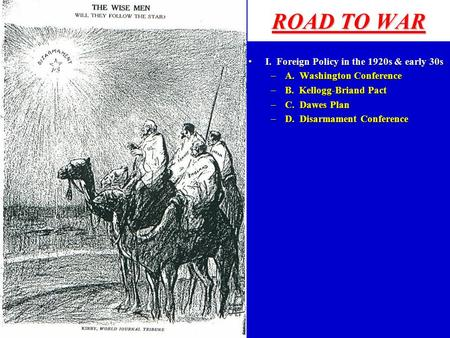 ROAD TO WAR I. Foreign Policy in the 1920s & early 30sI. Foreign Policy in the 1920s & early 30s –A. Washington Conference –B. Kellogg-Briand Pact –C.