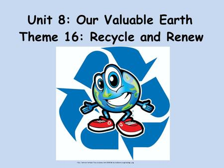 Unit 8: Our Valuable Earth Theme 16: Recycle and Renew