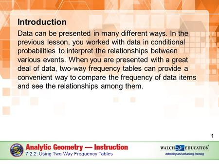 Introduction Data can be presented in many different ways. In the previous lesson, you worked with data in conditional probabilities to interpret the relationships.