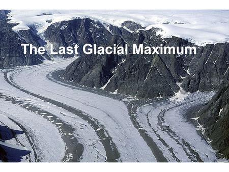 The Last Glacial Maximum. What was it like during the last glacial max? About 21K yrs ago ice sheets were at a max and CO2 was at a min. The ice.