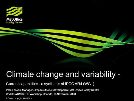 © Crown copyright Met Office Climate change and variability - Current capabilities - a synthesis of IPCC AR4 (WG1) Pete Falloon, Manager – Impacts Model.