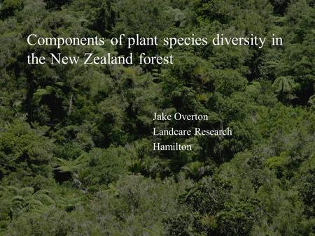 Components of plant species diversity in the New Zealand forest Jake Overton Landcare Research Hamilton.