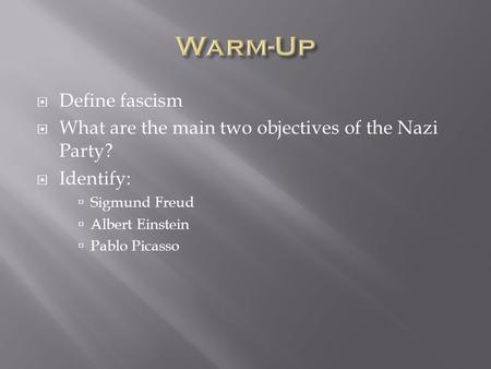  Define fascism  What are the main two objectives of the Nazi Party?  Identify:  Sigmund Freud  Albert Einstein  Pablo Picasso.