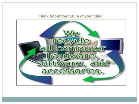 Think About the future of your Child. Dispose old electronics Dispose old electronics prevents valuable materials from going into the waste stream. Donating.