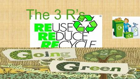 The 3 R's. What Will We Learn Today?  We want students to be able to describe ways to conserve and protect resources by reusing, reducing and recycling.