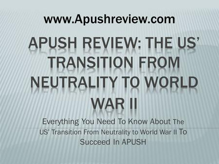 Everything You Need To Know About The US' Transition From Neutrality to World War II To Succeed In APUSH www.Apushreview.com.