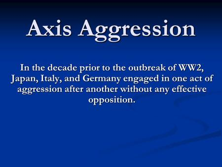 Axis Aggression In the decade prior to the outbreak of WW2, Japan, Italy, and Germany engaged in one act of aggression after another without any effective.