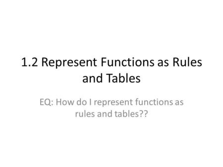 1.2 Represent Functions as Rules and Tables EQ: How do I represent functions as rules and tables??