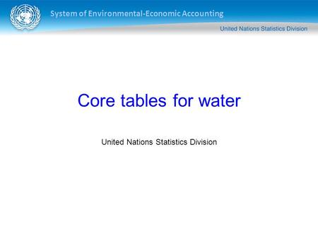 System of Environmental-Economic Accounting Core tables for water United Nations Statistics Division.