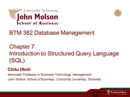 BTM 382 Database Management Chapter 7 Introduction to Structured Query Language (SQL) Chitu Okoli Associate Professor in Business Technology Management.