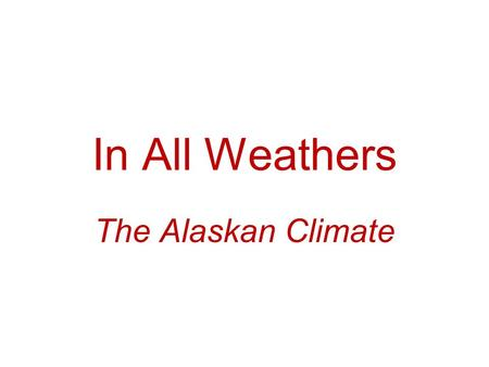 In All Weathers The Alaskan Climate. What do you think our lesson is about? What are you going to learn about? What are you going to do? It is about …