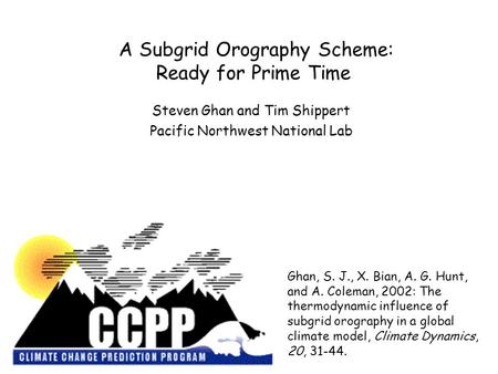 A Subgrid Orography Scheme: Ready for Prime Time Steven Ghan and Tim Shippert Pacific Northwest National Lab Ghan, S. J., X. Bian, A. G. Hunt, and A. Coleman,