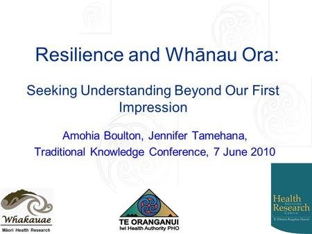Resilience and Whānau Ora: Amohia Boulton, Jennifer Tamehana, Traditional Knowledge Conference, 7 June 2010 Seeking Understanding Beyond Our First Impression.