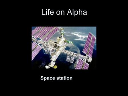 Life on Alpha Home in space Space station. Alpha orbits at 386 kilometers above the earth.