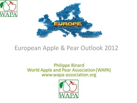 European Apple & Pear Outlook 2012 Philippe Binard World Apple and Pear Association (WAPA) www.wapa-association.org.