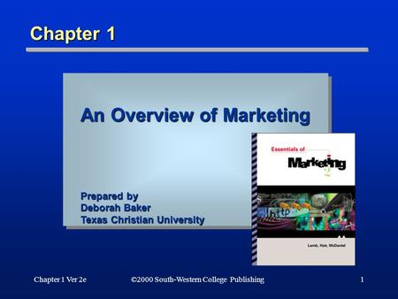 Chapter 1 Ver 2e©2000 South-Western College Publishing1 Chapter 1 An Overview of Marketing Prepared by Deborah Baker Texas Christian University.