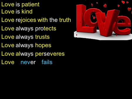 Love is patient Love is kind Love rejoices with the truth Love always protects Love always trusts Love always hopes Love always perseveres Love never fails.