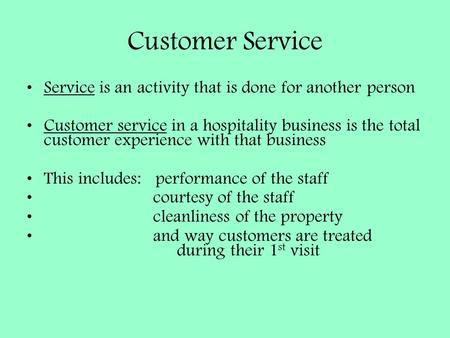 Customer Service Service is an activity that is done for another person Customer service in a hospitality business is the total customer experience with.