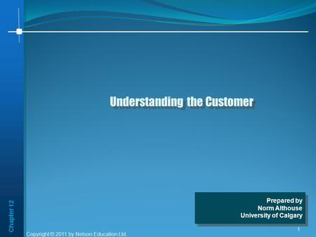 Chapter 12 1 Understanding the Customer Prepared by Norm Althouse University of Calgary Prepared by Norm Althouse University of Calgary Copyright © 2011.