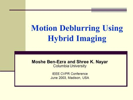 Motion Deblurring Using Hybrid Imaging Moshe Ben-Ezra and Shree K. Nayar Columbia University IEEE CVPR Conference June 2003, Madison, USA.