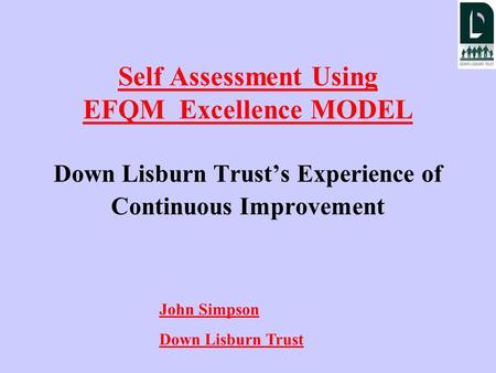Self Assessment Using EFQM Excellence MODEL Down Lisburn Trust's Experience of Continuous Improvement John Simpson Down Lisburn Trust.