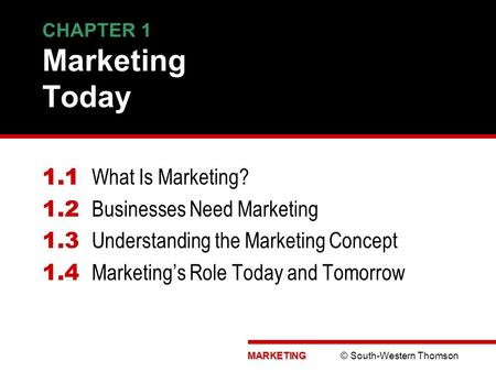 MARKETING MARKETING © South-Western Thomson CHAPTER 1 Marketing Today 1.1 1.1 What Is Marketing? 1.2 Businesses Need Marketing 1.3 Understanding the Marketing.