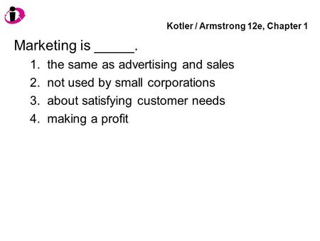 Kotler / Armstrong 12e, Chapter 1 Marketing is _____. 1. the same as advertising and sales 2. not used by small corporations 3. about satisfying customer.