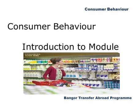 Bangor Transfer Abroad Programme Consumer Behaviour Introduction to Module.