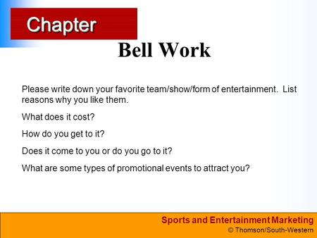 Sports and Entertainment Marketing © Thomson/South-Western ChapterChapter Bell Work Please write down your favorite team/show/form of entertainment. List.