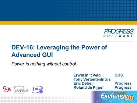 DEV-16: Leveraging the Power of Advanced GUI Power is nothing without control Erwin in 't VeldCCS Tony VertentenIntris Eric DebeijProgress Roland de PijperProgress.